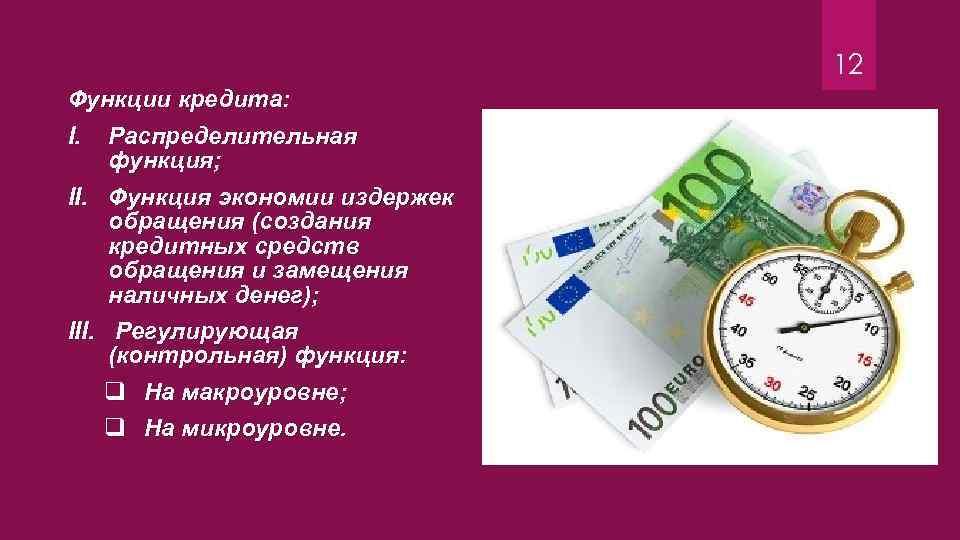 12 Функции кредита: I. Распределительная функция; II. Функция экономии издержек обращения (создания кредитных средств