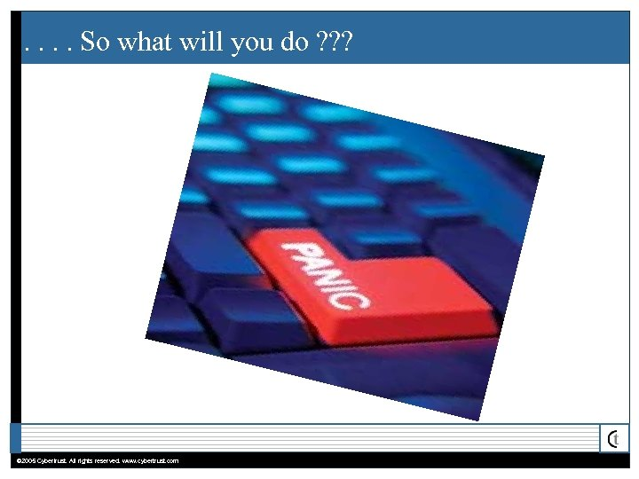 . . So what will you do ? ? ? © 2005 Cybertrust. All