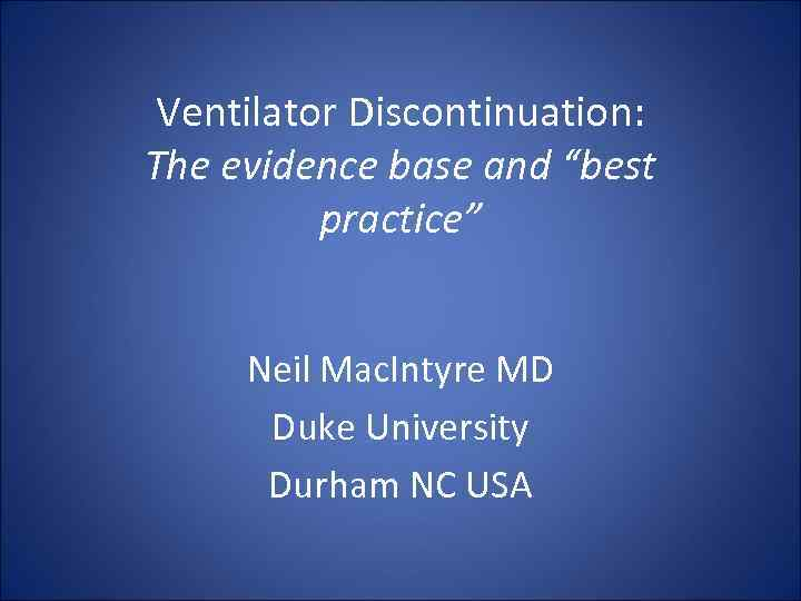 """Ventilator Discontinuation: The evidence base and """"best practice"""" Neil Mac. Intyre MD Duke University"""