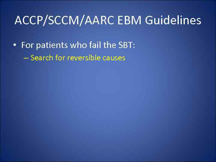 ACCP/SCCM/AARC EBM Guidelines • For patients who fail the SBT: – Search for reversible