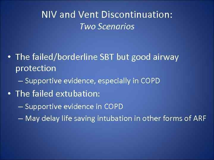NIV and Vent Discontinuation: Two Scenarios • The failed/borderline SBT but good airway protection
