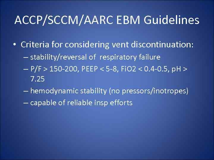 ACCP/SCCM/AARC EBM Guidelines • Criteria for considering vent discontinuation: – stability/reversal of respiratory failure