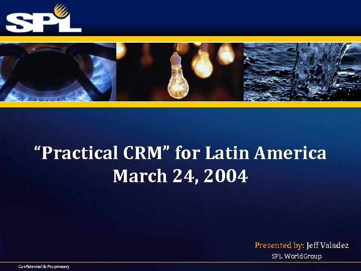 """""""Practical CRM"""" for Latin America March 24, 2004 Presented by: Jeff Valadez SPL World."""