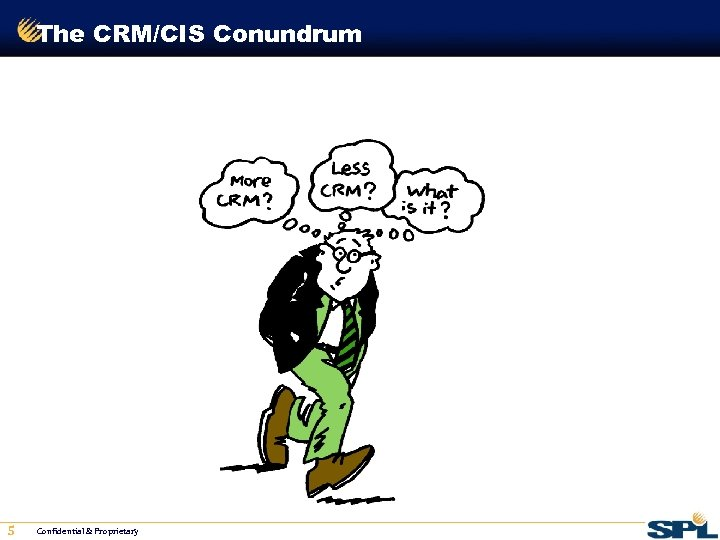 The CRM/CIS Conundrum 5 Confidential & Proprietary