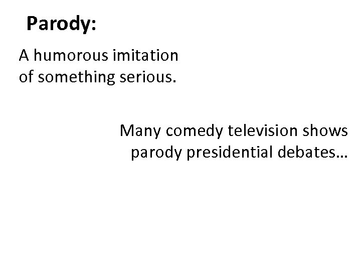 Parody: A humorous imitation of something serious. Many comedy television shows parody presidential debates…