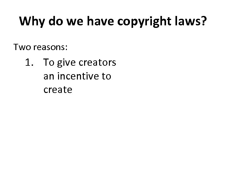 Why do we have copyright laws? Two reasons: 1. To give creators an incentive