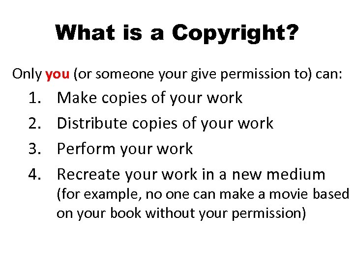 What is a Copyright? Only you (or someone your give permission to) can: 1.