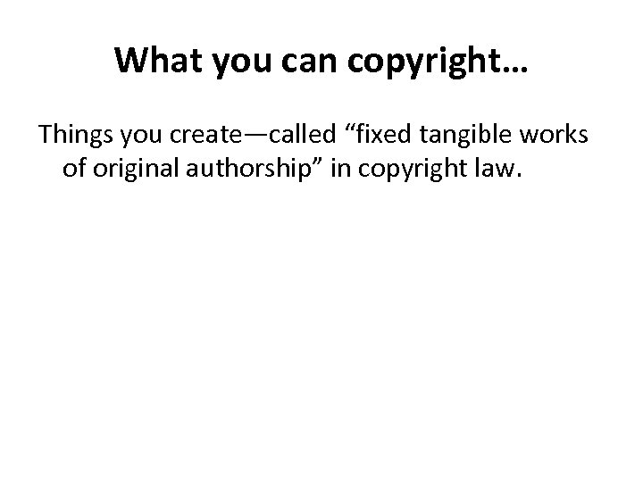 "What you can copyright… Things you create—called ""fixed tangible works of original authorship"" in"