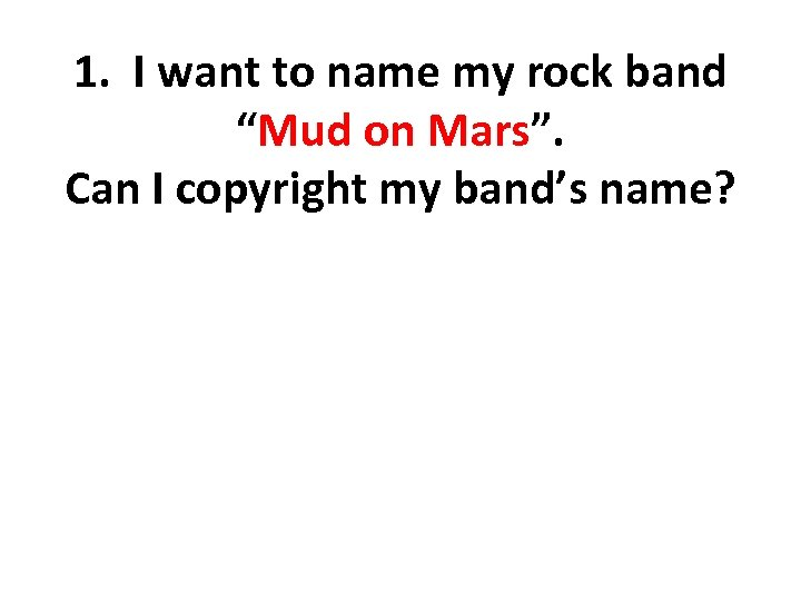 """1. I want to name my rock band """"Mud on Mars"""". Can I copyright"""