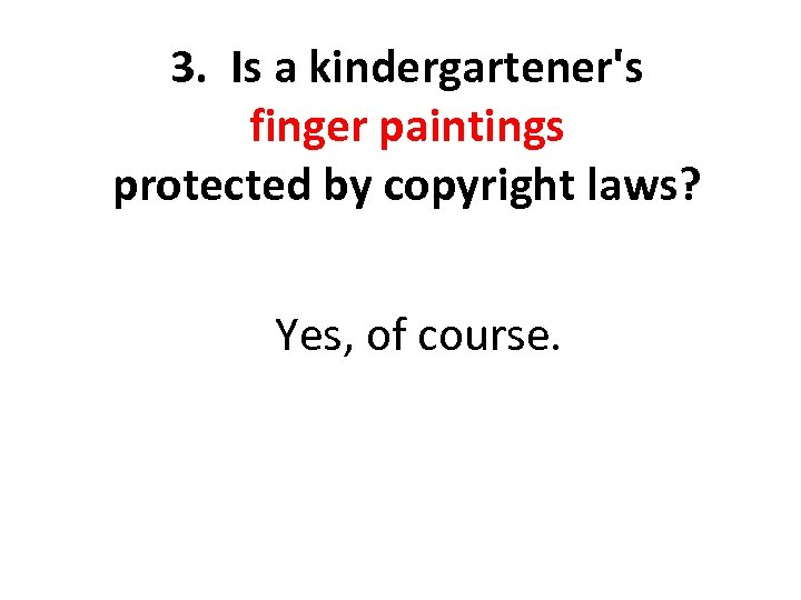 3. Is a kindergartener's finger paintings protected by copyright laws? Yes, of course.