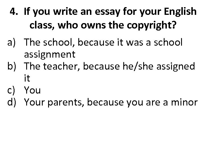 4. If you write an essay for your English class, who owns the copyright?