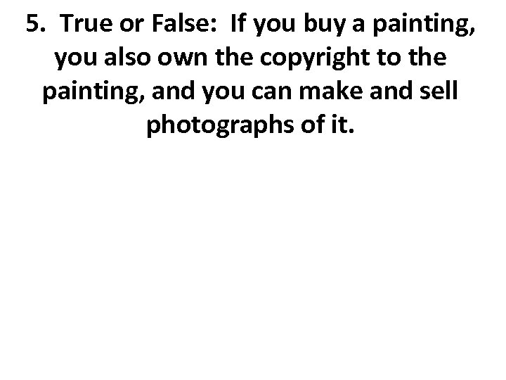 5. True or False: If you buy a painting, you also own the copyright
