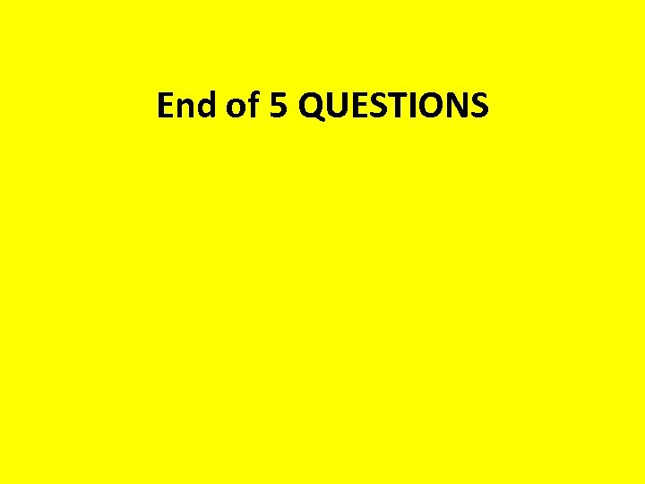 End of 5 QUESTIONS