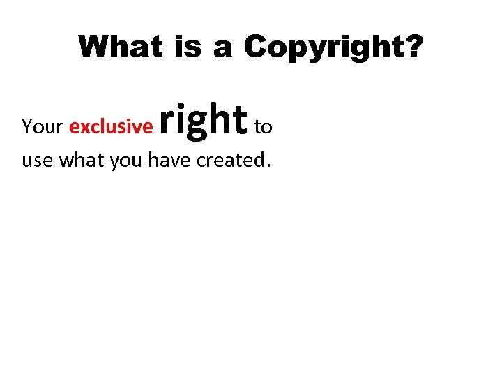 What is a Copyright? right Your exclusive to use what you have created.