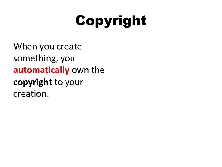 Copyright When you create something, you automatically own the copyright to your creation.