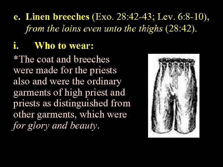 e. Linen breeches (Exo. 28: 42 -43; Lev. 6: 8 -10), from the loins
