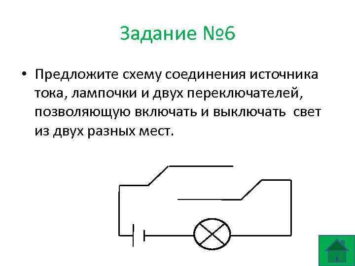 Задание № 6 • Предложите схему соединения источника тока, лампочки и двух переключателей, позволяющую