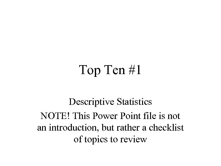 Top Ten #1 Descriptive Statistics NOTE! This Power Point file is not an introduction,