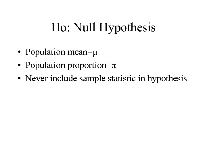 Ho: Null Hypothesis • Population mean=µ • Population proportion=π • Never include sample statistic