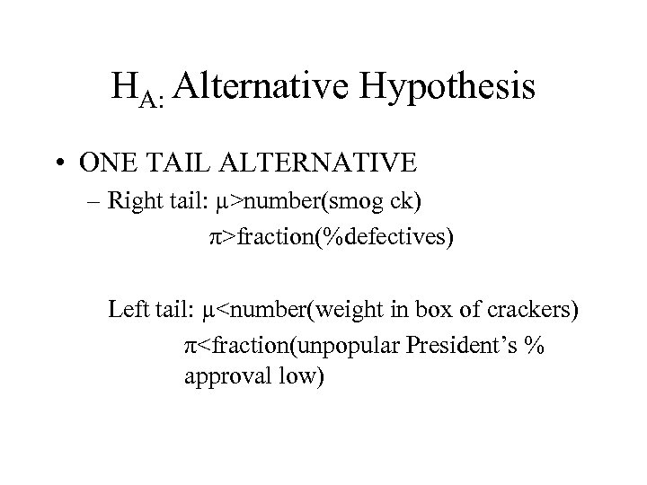 HA: Alternative Hypothesis • ONE TAIL ALTERNATIVE – Right tail: µ>number(smog ck) π>fraction(%defectives) Left