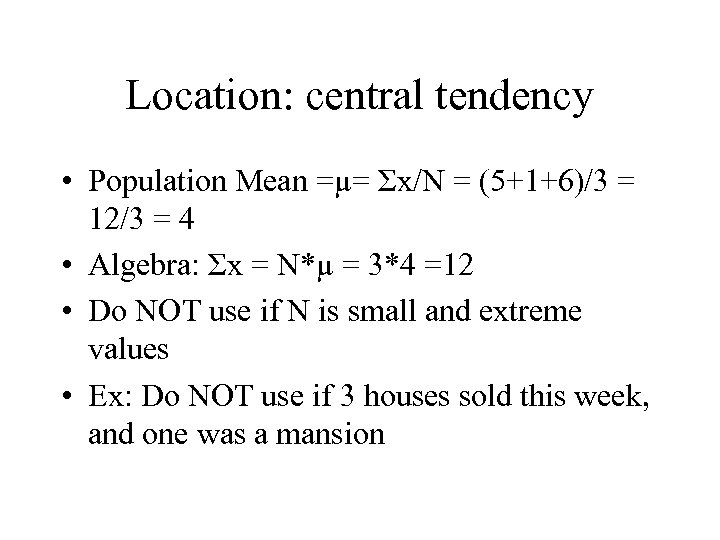 Location: central tendency • Population Mean =µ= Σx/N = (5+1+6)/3 = 12/3 = 4