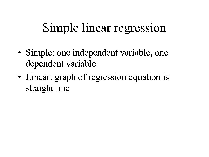 Simple linear regression • Simple: one independent variable, one dependent variable • Linear: graph