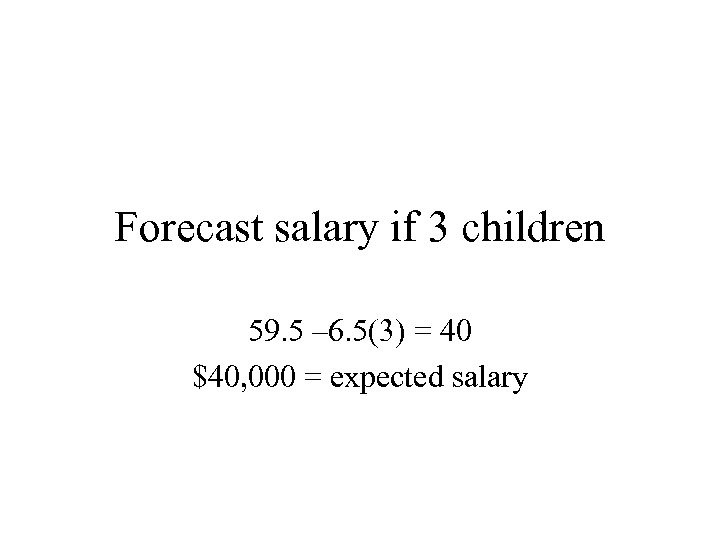 Forecast salary if 3 children 59. 5 – 6. 5(3) = 40 $40, 000