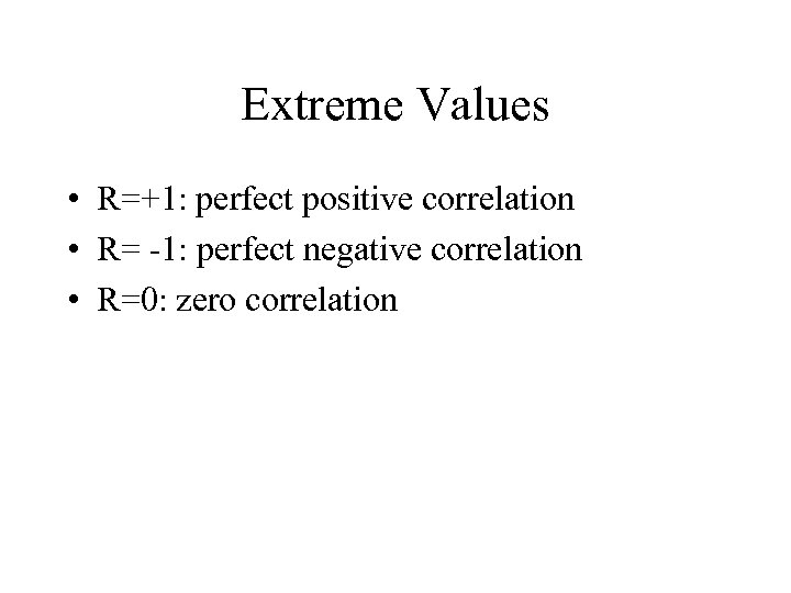 Extreme Values • R=+1: perfect positive correlation • R= -1: perfect negative correlation •