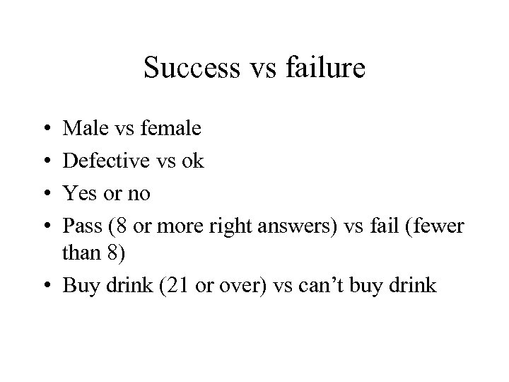 Success vs failure • • Male vs female Defective vs ok Yes or no
