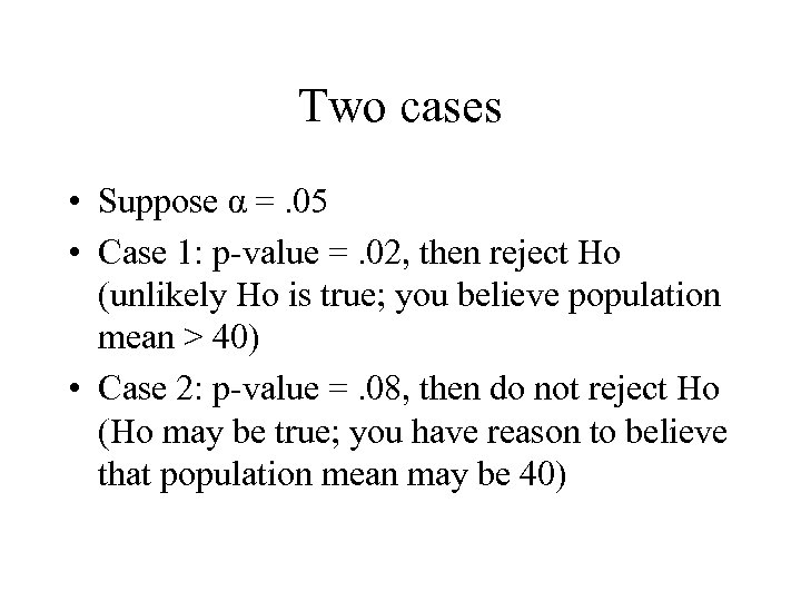 Two cases • Suppose α =. 05 • Case 1: p-value =. 02, then