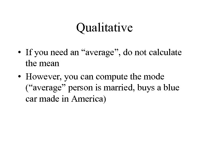 "Qualitative • If you need an ""average"", do not calculate the mean • However,"