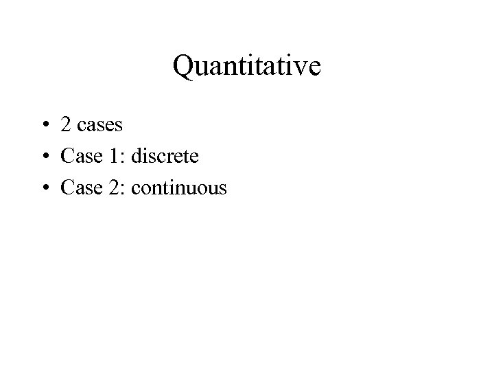 Quantitative • 2 cases • Case 1: discrete • Case 2: continuous