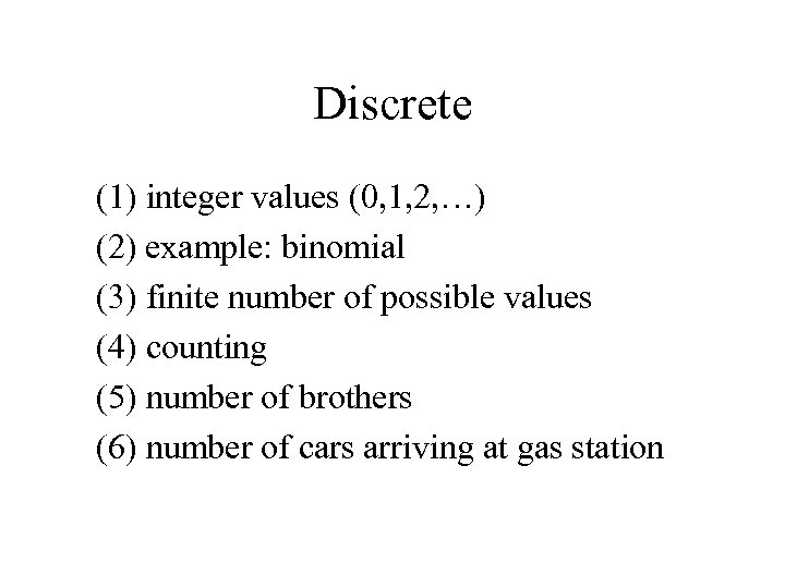 Discrete (1) integer values (0, 1, 2, …) (2) example: binomial (3) finite number
