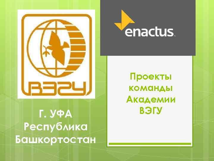 Г. УФА Республика Башкортостан Проекты команды Академии ВЭГУ