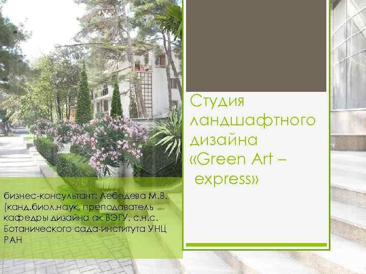Студия ландшафтного дизайна «Green Art – express» бизнес-консультант: Лебедева М. В. (канд. биол. наук,