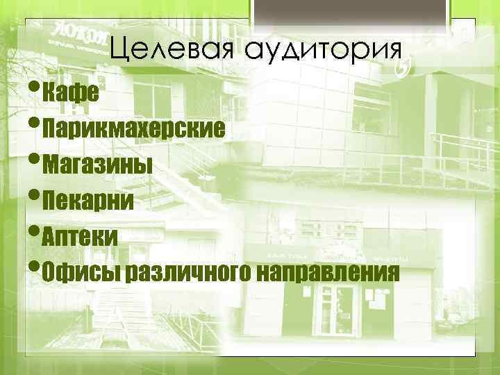 Целевая аудитория • Кафе • Парикмахерские • Магазины • Пекарни • Аптеки • Офисы