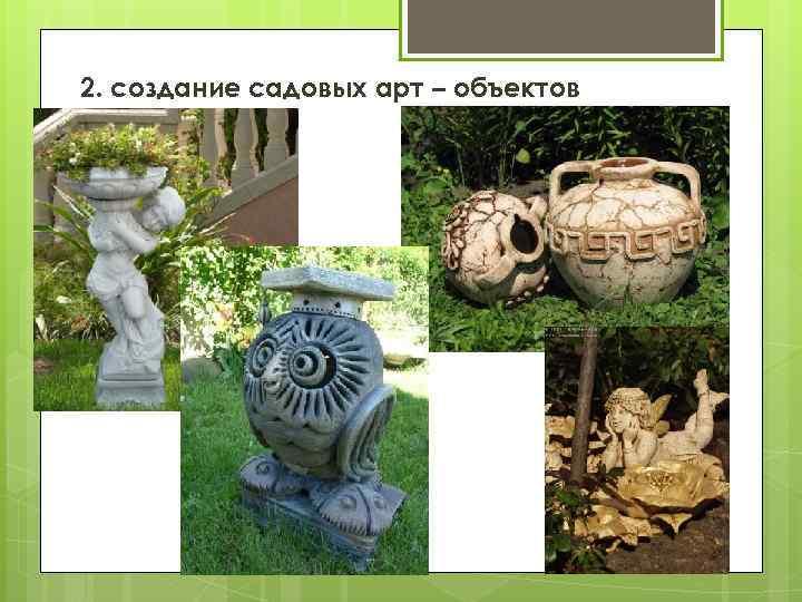 2. создание садовых арт – объектов