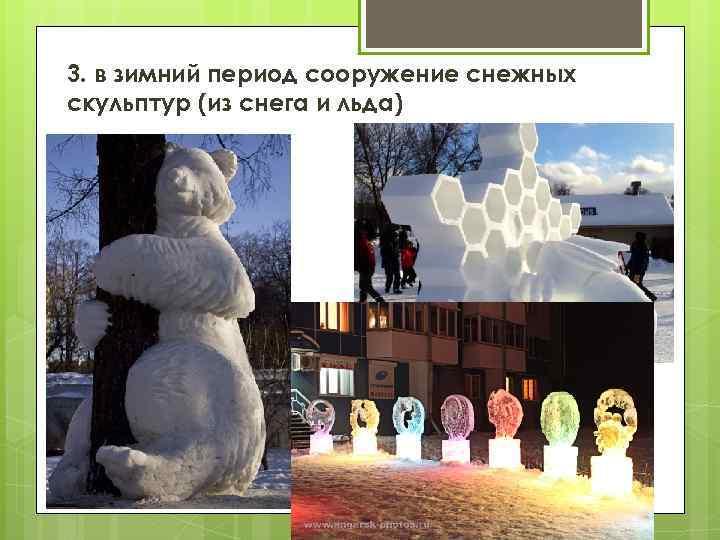 3. в зимний период сооружение снежных скульптур (из снега и льда)