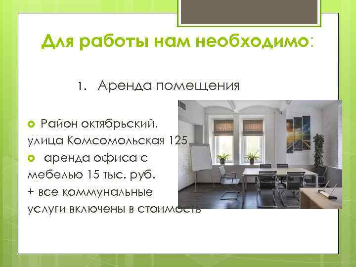 Для работы нам необходимо: 1. Аренда помещения Район октябрьский, улица Комсомольская 125 аренда офиса