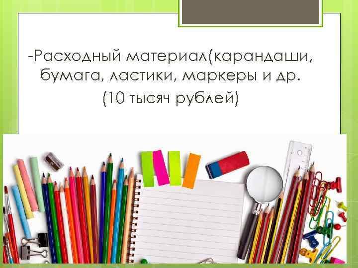 -Расходный материал(карандаши, бумага, ластики, маркеры и др. (10 тысяч рублей)