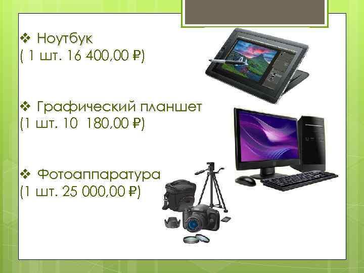 v Ноутбук ( 1 шт. 16 400, 00 ) v Графический планшет (1 шт.