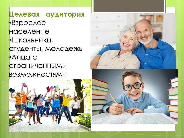 Целевая аудитория • Взрослое население • Школьники, студенты, молодежь • Лица с ограниченными возможностями
