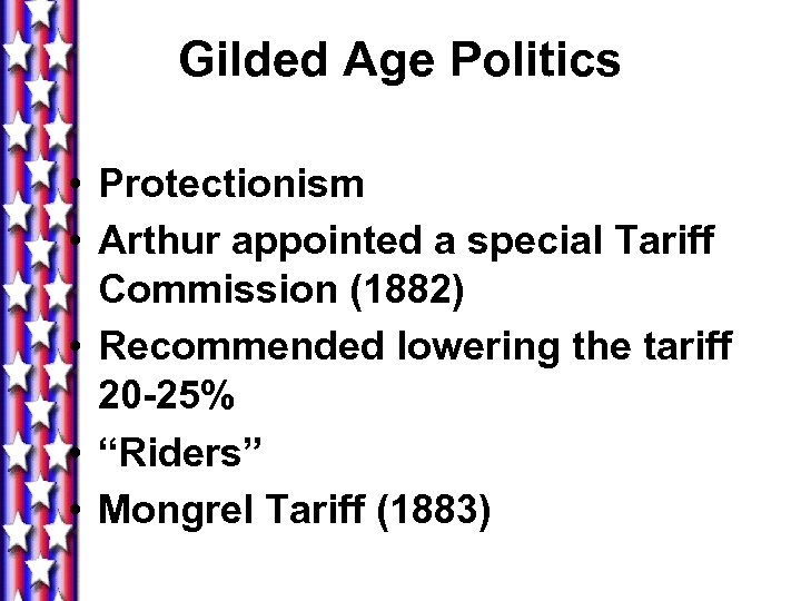 Gilded Age Politics • Protectionism • Arthur appointed a special Tariff Commission (1882) •