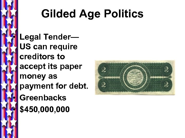 Gilded Age Politics • Legal Tender— US can require creditors to accept its paper