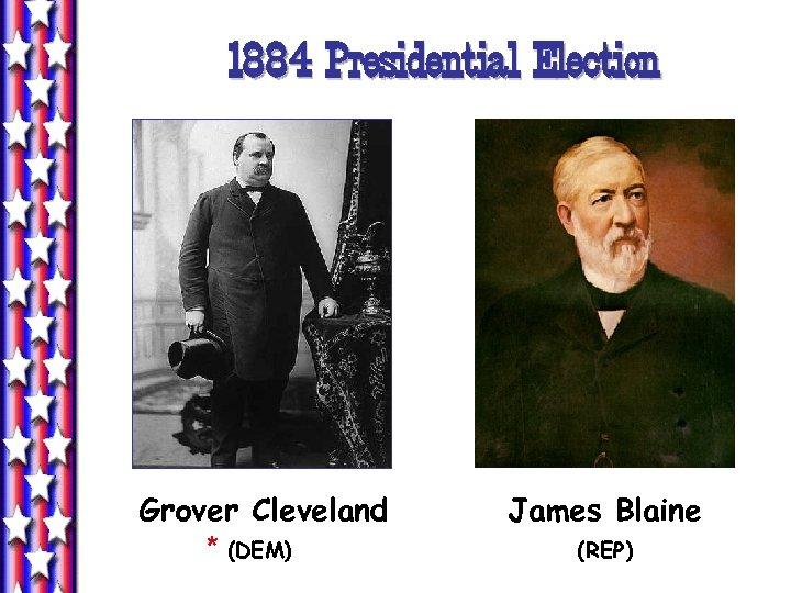 1884 Presidential Election Grover Cleveland * (DEM) James Blaine (REP)