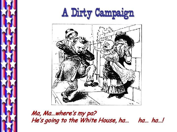A Dirty Campaign Ma, Ma…where's my pa? He's going to the White House, ha…