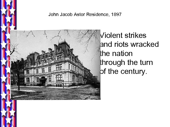 John Jacob Astor Residence, 1897 Violent strikes and riots wracked the nation through the