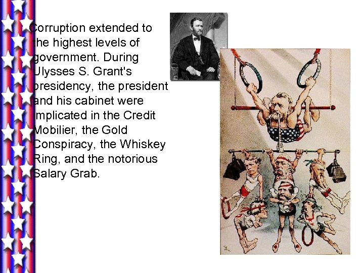 Corruption extended to the highest levels of government. During Ulysses S. Grant's presidency, the