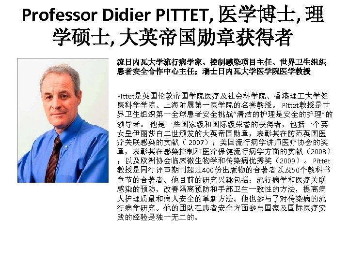 """Professor Didier PITTET, 医学博士, 理 学硕士, 大英帝国勋章获得者 流日内瓦大学流行病学家、控制感染项目主任、世界卫生组织 患者安全合作中心主任;瑞士日内瓦大学医学院医学教授 Pittet是英国伦敦帝国学院医疗及社会科学院、香港理 大学健 康科学学院、上海附属第一医学院的名誉教授。 Pittet教授是世 界卫生组织第一全球患者安全挑战""""清洁的护理是安全的护理""""的"""