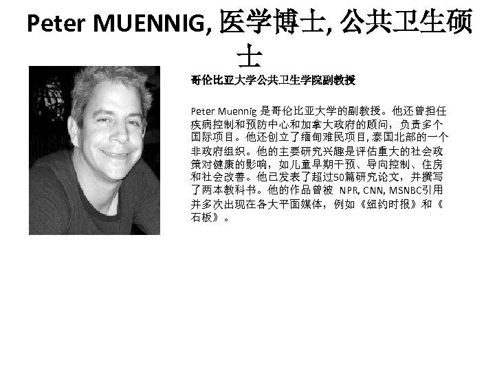 Peter MUENNIG, 医学博士, 公共卫生硕 士 哥伦比亚大学公共卫生学院副教授 Peter Muennig 是哥伦比亚大学的副教授。他还曾担任 疾病控制和预防中心和加拿大政府的顾问,负责多个 国际项目。他还创立了缅甸难民项目, 泰国北部的一个 非政府组织。他的主要研究兴趣是评估重大的社会政 策对健康的影响,如儿童早期干预、导向控制、住房
